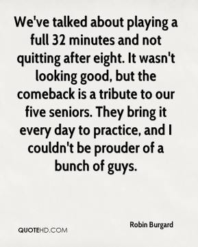 We've talked about playing a full 32 minutes and not quitting after eight. It wasn't looking good, but the comeback is a tribute to our five seniors. They bring it every day to practice, and I couldn't be prouder of a bunch of guys.