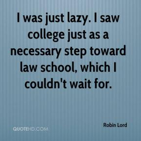 Robin Lord  - I was just lazy. I saw college just as a necessary step toward law school, which I couldn't wait for.