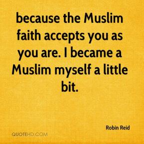 Robin Reid  - because the Muslim faith accepts you as you are. I became a Muslim myself a little bit.