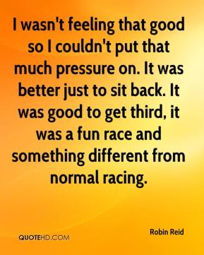 Robin Reid  - I wasn't feeling that good so I couldn't put that much pressure on. It was better just to sit back. It was good to get third, it was a fun race and something different from normal racing.