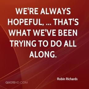We're always hopeful, ... That's what we've been trying to do all along.