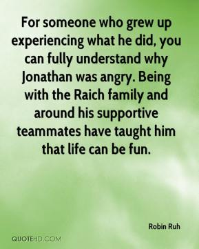 Robin Ruh  - For someone who grew up experiencing what he did, you can fully understand why Jonathan was angry. Being with the Raich family and around his supportive teammates have taught him that life can be fun.