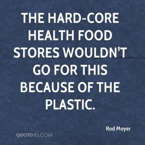 Rod Moyer  - The hard-core health food stores wouldn't go for this because of the plastic.