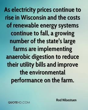 Rod Nilsestuen  - As electricity prices continue to rise in Wisconsin and the costs of renewable energy systems continue to fall, a growing number of the state's large farms are implementing anaerobic digestion to reduce their utility bills and improve the environmental performance on the farm.