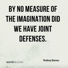 Rodney Barnes  - By no measure of the imagination did we have joint defenses.