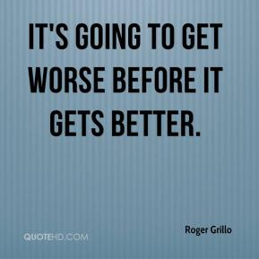 Roger Grillo  - It's going to get worse before it gets better.