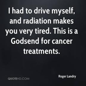 Roger Landry  - I had to drive myself, and radiation makes you very tired. This is a Godsend for cancer treatments.