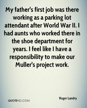 Roger Landry  - My father's first job was there working as a parking lot attendant after World War II. I had aunts who worked there in the shoe department for years. I feel like I have a responsibility to make our Muller's project work.