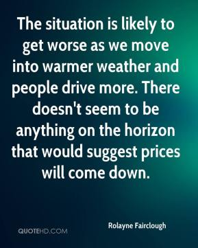 Rolayne Fairclough  - The situation is likely to get worse as we move into warmer weather and people drive more. There doesn't seem to be anything on the horizon that would suggest prices will come down.