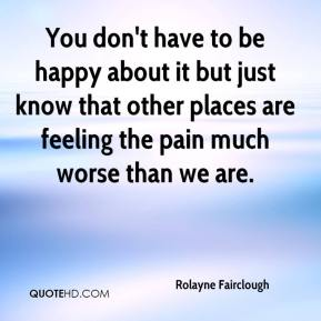 Rolayne Fairclough  - You don't have to be happy about it but just know that other places are feeling the pain much worse than we are.