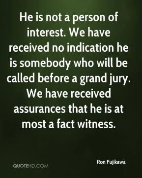 Ron Fujikawa  - He is not a person of interest. We have received no indication he is somebody who will be called before a grand jury. We have received assurances that he is at most a fact witness.