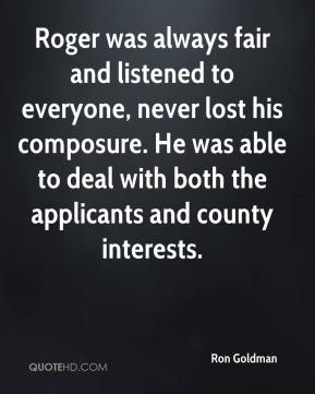 Roger was always fair and listened to everyone, never lost his composure. He was able to deal with both the applicants and county interests.