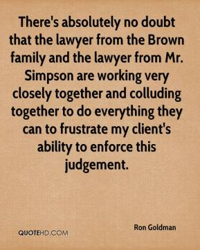 Ron Goldman  - There's absolutely no doubt that the lawyer from the Brown family and the lawyer from Mr. Simpson are working very closely together and colluding together to do everything they can to frustrate my client's ability to enforce this judgement.