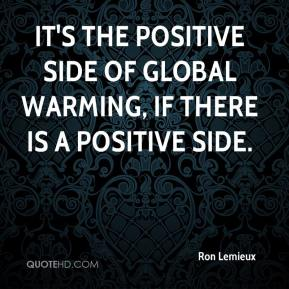 Ron Lemieux  - It's the positive side of global warming, if there is a positive side.
