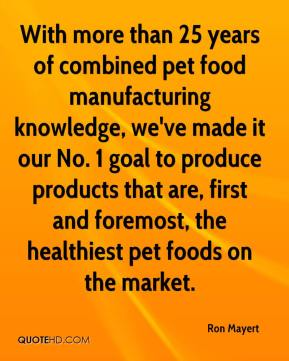 Ron Mayert  - With more than 25 years of combined pet food manufacturing knowledge, we've made it our No. 1 goal to produce products that are, first and foremost, the healthiest pet foods on the market.