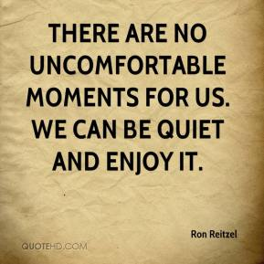 Ron Reitzel  - There are no uncomfortable moments for us. We can be quiet and enjoy it.