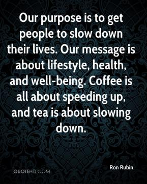 Ron Rubin  - Our purpose is to get people to slow down their lives. Our message is about lifestyle, health, and well-being. Coffee is all about speeding up, and tea is about slowing down.