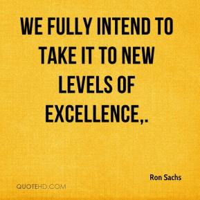Ron Sachs  - We fully intend to take it to new levels of excellence.