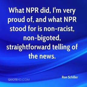 Ron Schiller - What NPR did, I'm very proud of, and what NPR stood for is non-racist, non-bigoted, straightforward telling of the news.