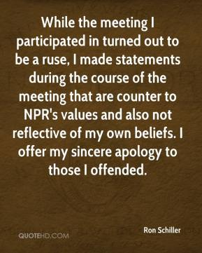 Ron Schiller - While the meeting I participated in turned out to be a ruse, I made statements during the course of the meeting that are counter to NPR's values and also not reflective of my own beliefs. I offer my sincere apology to those I offended.