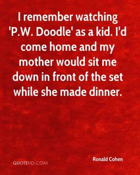 Ronald Cohen  - I remember watching 'P.W. Doodle' as a kid. I'd come home and my mother would sit me down in front of the set while she made dinner.