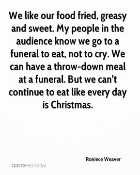 Roniece Weaver  - We like our food fried, greasy and sweet. My people in the audience know we go to a funeral to eat, not to cry. We can have a throw-down meal at a funeral. But we can't continue to eat like every day is Christmas.