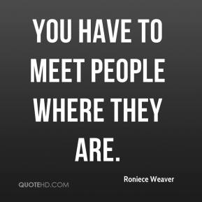 Roniece Weaver  - You have to meet people where they are.