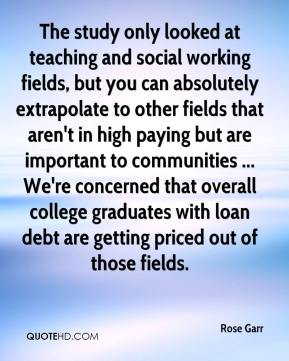 Rose Garr  - The study only looked at teaching and social working fields, but you can absolutely extrapolate to other fields that aren't in high paying but are important to communities ... We're concerned that overall college graduates with loan debt are getting priced out of those fields.