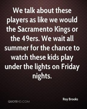 Roy Brooks  - We talk about these players as like we would the Sacramento Kings or the 49ers. We wait all summer for the chance to watch these kids play under the lights on Friday nights.