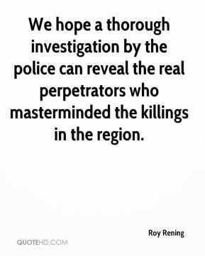 Roy Rening  - We hope a thorough investigation by the police can reveal the real perpetrators who masterminded the killings in the region.