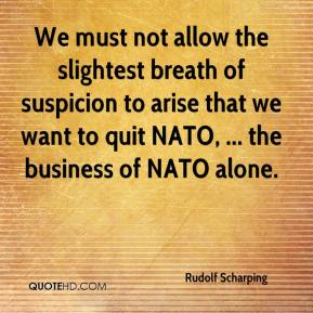 Rudolf Scharping  - We must not allow the slightest breath of suspicion to arise that we want to quit NATO, ... the business of NATO alone.