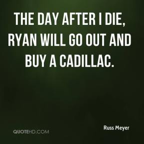 The day after I die, Ryan will go out and buy a Cadillac.