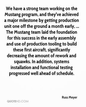 Russ Meyer  - We have a strong team working on the Mustang program, and they've achieved a major milestone by getting production unit one off the ground a month early, ... The Mustang team laid the foundation for this success in the early assembly and use of production tooling to build these first aircraft, significantly decreasing the amount of rework and squawks. In addition, systems installation and functional testing progressed well ahead of schedule.