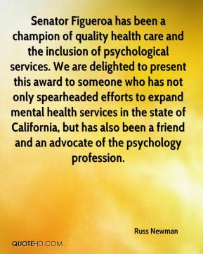 Senator Figueroa has been a champion of quality health care and the inclusion of psychological services. We are delighted to present this award to someone who has not only spearheaded efforts to expand mental health services in the state of California, but has also been a friend and an advocate of the psychology profession.
