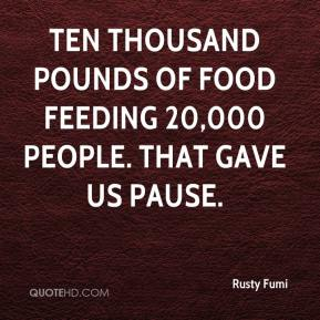 Rusty Fumi  - Ten thousand pounds of food feeding 20,000 people. That gave us pause.