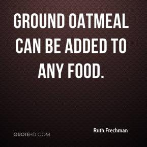 Ruth Frechman  - Ground oatmeal can be added to any food.