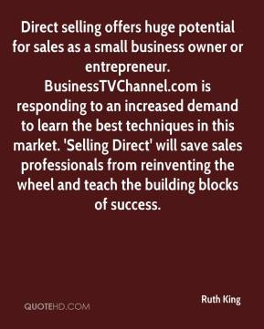 Ruth King  - Direct selling offers huge potential for sales as a small business owner or entrepreneur. BusinessTVChannel.com is responding to an increased demand to learn the best techniques in this market. 'Selling Direct' will save sales professionals from reinventing the wheel and teach the building blocks of success.