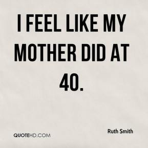 Ruth Smith  - I feel like my mother did at 40.