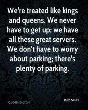 Ruth Smith  - We're treated like kings and queens. We never have to get up; we have all these great servers. We don't have to worry about parking; there's plenty of parking.