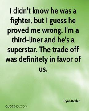 Ryan Kesler  - I didn't know he was a fighter, but I guess he proved me wrong. I'm a third-liner and he's a superstar. The trade off was definitely in favor of us.