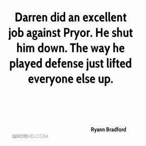 Ryann Bradford  - Darren did an excellent job against Pryor. He shut him down. The way he played defense just lifted everyone else up.