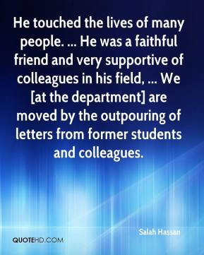 Salah Hassan  - He touched the lives of many people. ... He was a faithful friend and very supportive of colleagues in his field, ... We [at the department] are moved by the outpouring of letters from former students and colleagues.