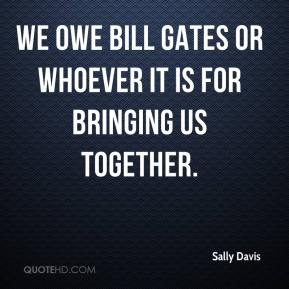 Sally Davis  - We owe Bill Gates or whoever it is for bringing us together.