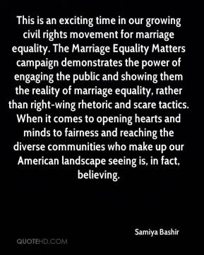 This is an exciting time in our growing civil rights movement for marriage equality. The Marriage Equality Matters campaign demonstrates the power of engaging the public and showing them the reality of marriage equality, rather than right-wing rhetoric and scare tactics. When it comes to opening hearts and minds to fairness and reaching the diverse communities who make up our American landscape seeing is, in fact, believing.