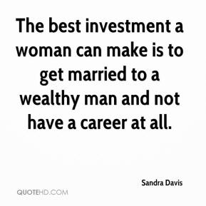Sandra Davis  - The best investment a woman can make is to get married to a wealthy man and not have a career at all.