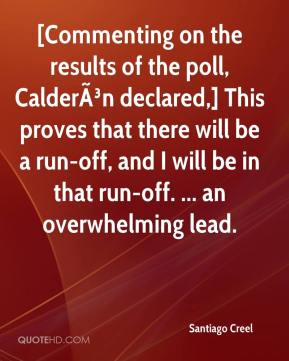 Santiago Creel  - [Commenting on the results of the poll, Calderón declared,] This proves that there will be a run-off, and I will be in that run-off. ... an overwhelming lead.