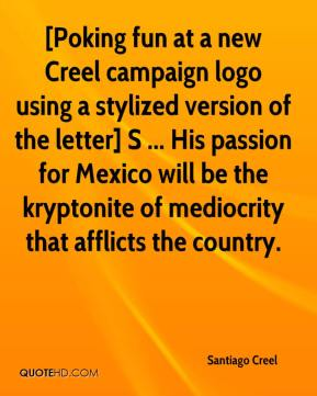 Santiago Creel  - [Poking fun at a new Creel campaign logo using a stylized version of the letter] S ... His passion for Mexico will be the kryptonite of mediocrity that afflicts the country.