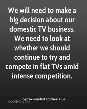 Sanyo President Toshimasa Iue  - We will need to make a big decision about our domestic TV business. We need to look at whether we should continue to try and compete in flat TVs amid intense competition.