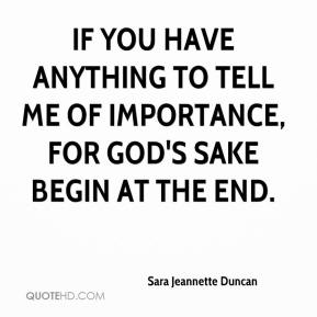 Sara Jeannette Duncan  - If you have anything to tell me of importance, for God's sake begin at the end.