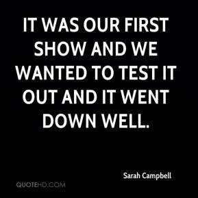 Sarah Campbell  - It was our first show and we wanted to test it out and it went down well.